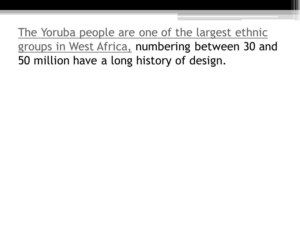 The Yoruba people are one of the largest ethnic groups in West Africa,The Yoruba people are one of the largest ethnic groups in West Africa, numbering between 30 and 50 million have a long history of design.