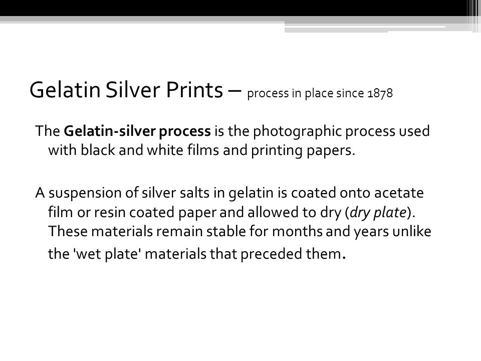 Gelatin Silver Prints – process in place since 1878 The Gelatin-silver process is the photographic process used with black and white films and printing papers.
