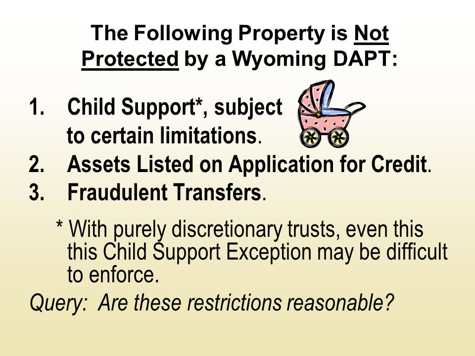 The Following Property is Not Protected by a Wyoming DAPT: 1.Child Support*, subject to certain limitations. 2.Assets Listed on Application for Credit