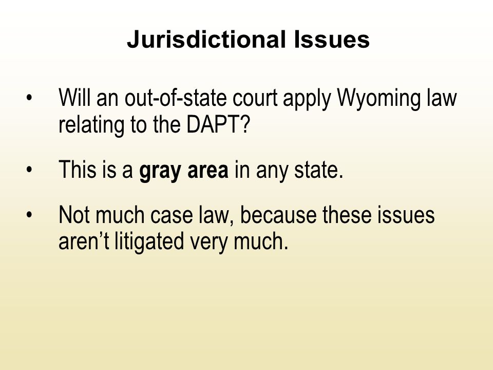 Jurisdictional Issues Will an out-of-state court apply Wyoming law relating to the DAPT? This is a gray area in any state. Not much case law, because
