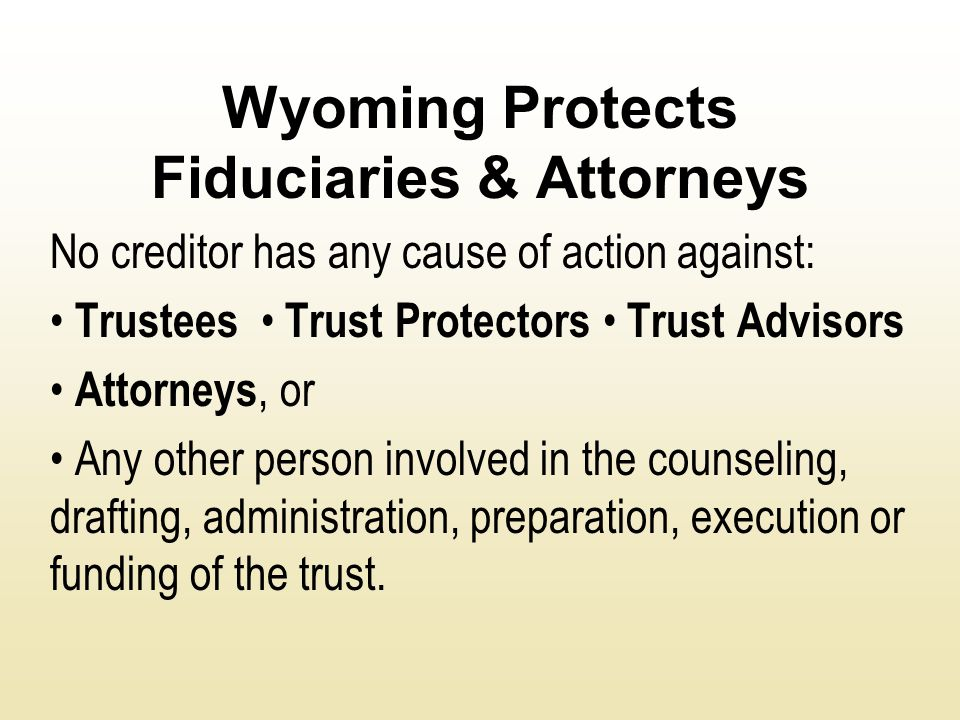 Wyoming Protects Fiduciaries & Attorneys No creditor has any cause of action against: Trustees Trust Protectors Trust Advisors Attorneys, or Any other