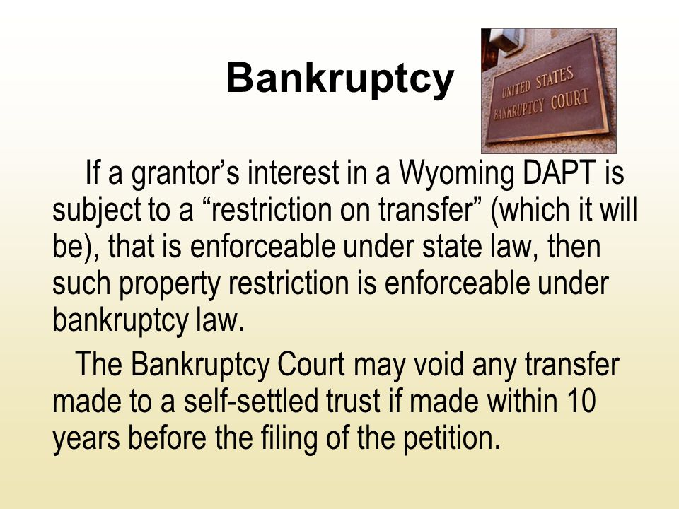 "Bankruptcy If a grantor's interest in a Wyoming DAPT is subject to a ""restriction on transfer"" (which it will be), that is enforceable under state law"