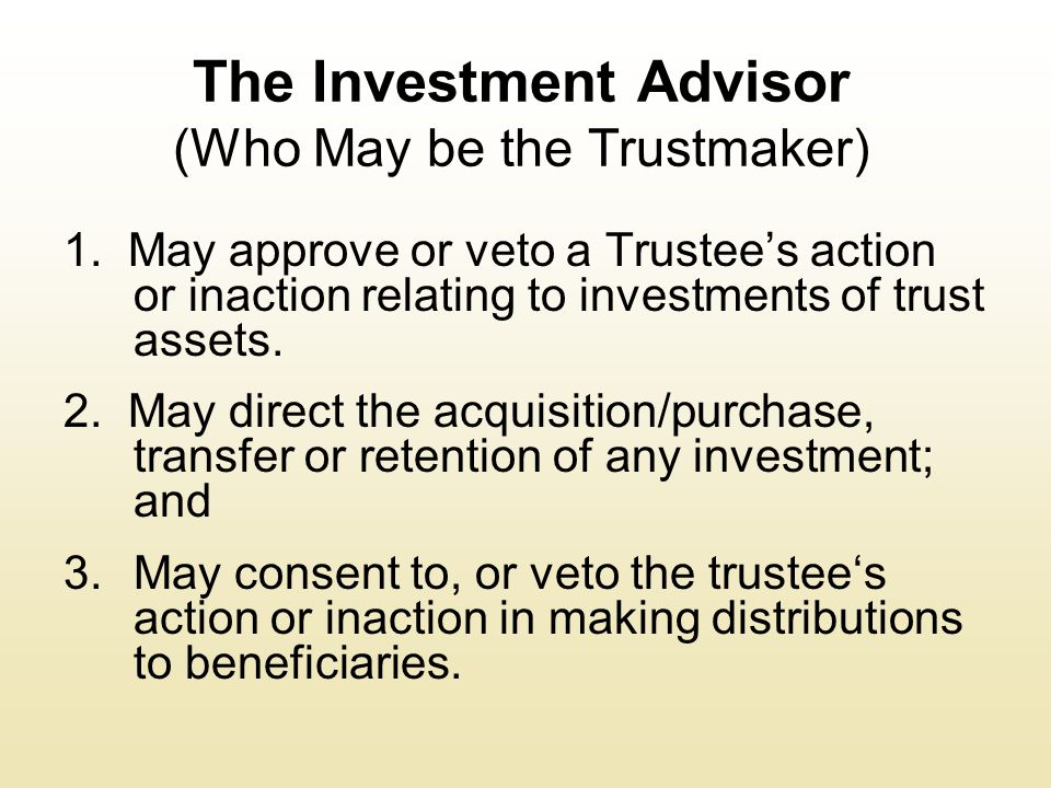The Investment Advisor (Who May be the Trustmaker) 1. May approve or veto a Trustee's action or inaction relating to investments of trust assets. 2. M
