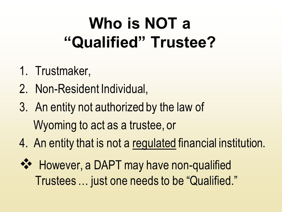"Who is NOT a ""Qualified"" Trustee? 1.Trustmaker, 2.Non-Resident Individual, 3.An entity not authorized by the law of Wyoming to act as a trustee, or 4."