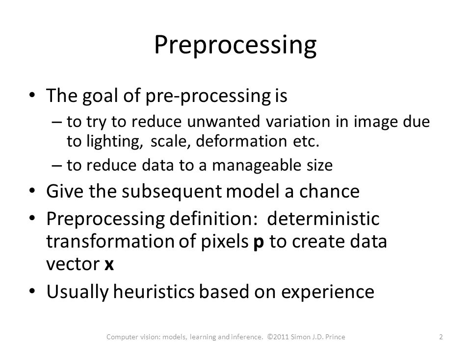 Preprocessing The goal of pre-processing is – to try to reduce unwanted variation in image due to lighting, scale, deformation etc.
