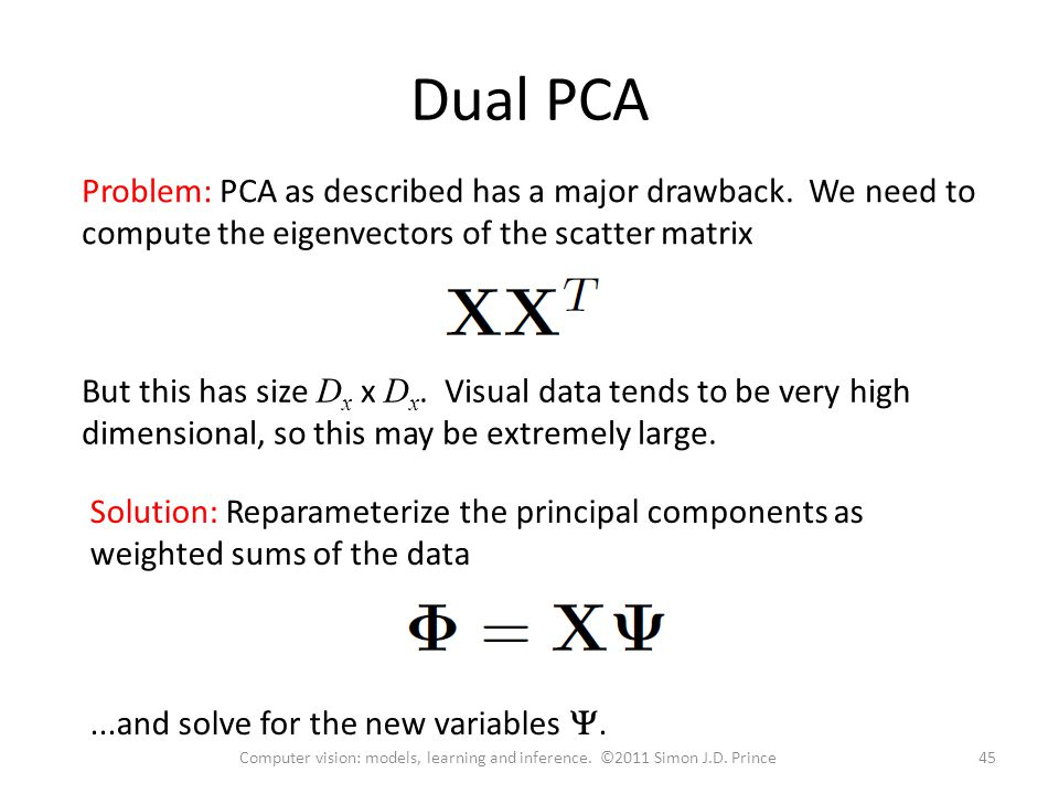 Dual PCA Problem: PCA as described has a major drawback. We need to compute the eigenvectors of the scatter matrix But this has size D x x D x. Visual