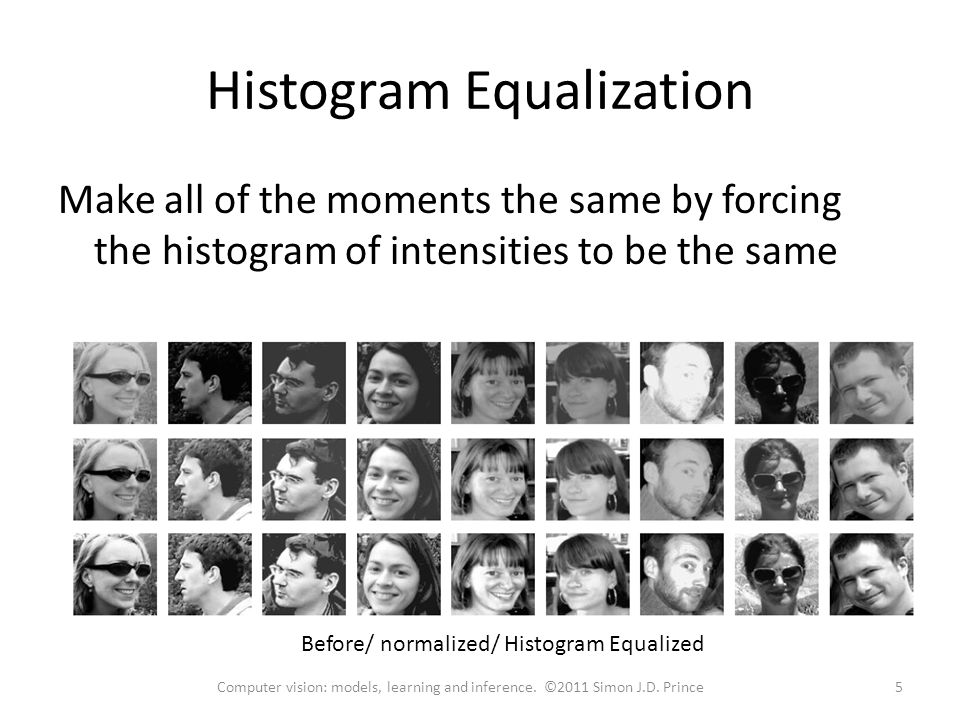 Histogram Equalization Make all of the moments the same by forcing the histogram of intensities to be the same Before/ normalized/ Histogram Equalized 5Computer vision: models, learning and inference.