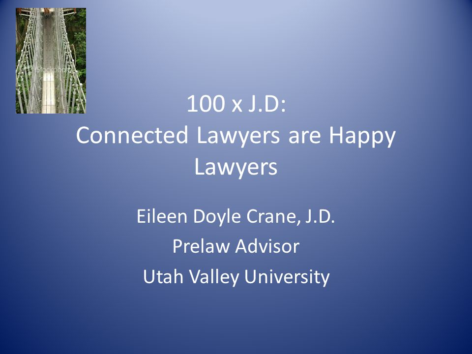 100 x J.D: Connected Lawyers are Happy Lawyers Eileen Doyle Crane, J.D. Prelaw Advisor Utah Valley University