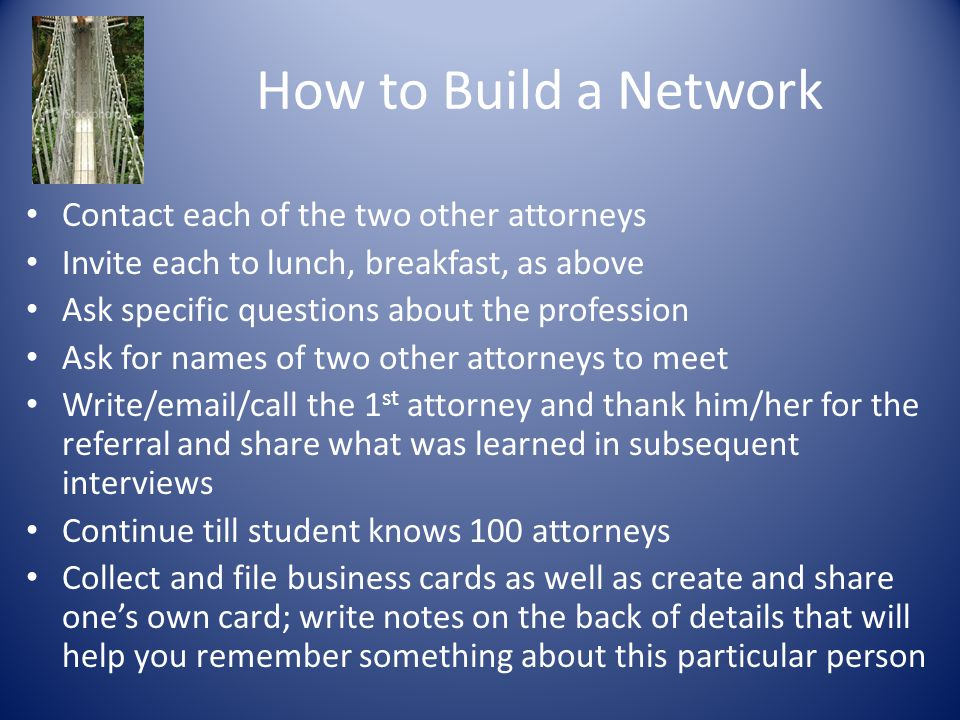 How to Build a Network Contact each of the two other attorneys Invite each to lunch, breakfast, as above Ask specific questions about the profession A