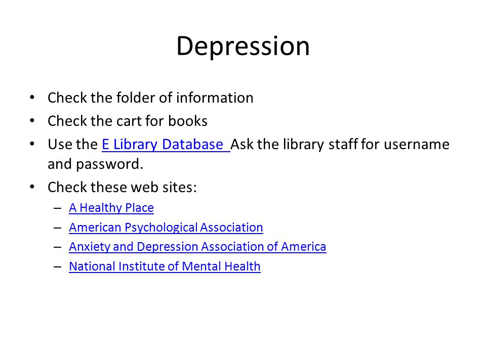 Depression Check the folder of information Check the cart for books Use the E Library Database Ask the library staff for username and password.E Library Database Check these web sites: – A Healthy Place A Healthy Place – American Psychological Association American Psychological Association – Anxiety and Depression Association of America Anxiety and Depression Association of America – National Institute of Mental Health National Institute of Mental Health