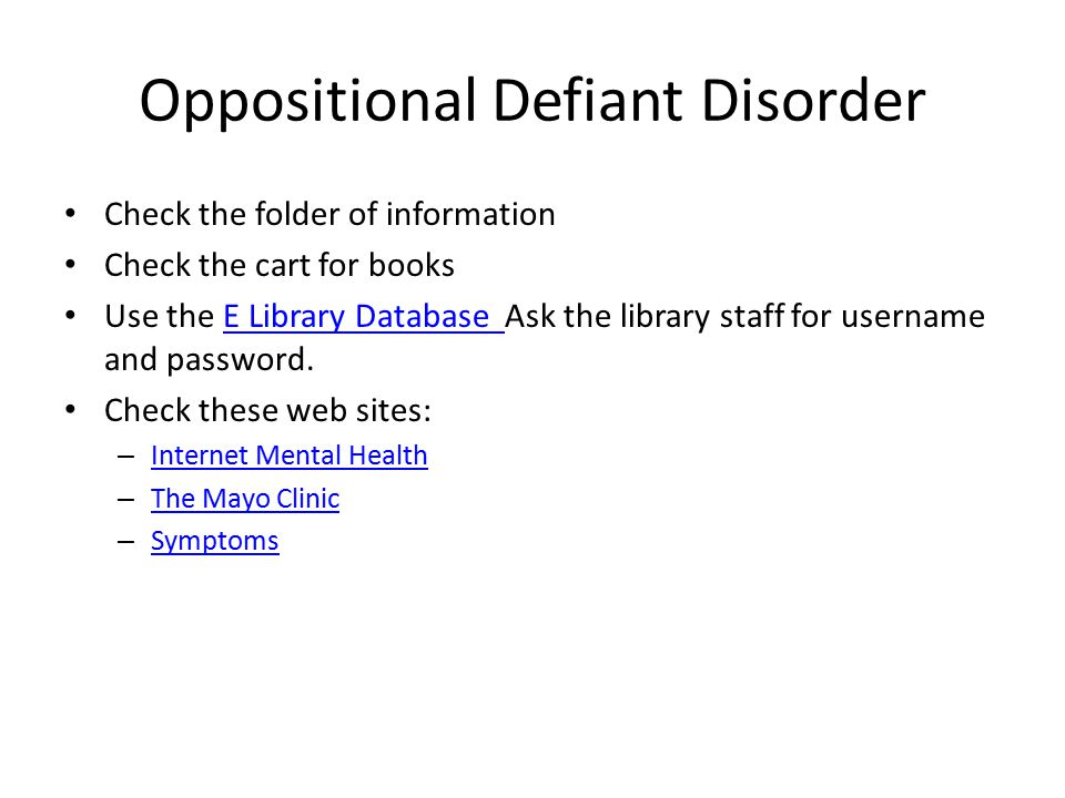 Oppositional Defiant Disorder Check the folder of information Check the cart for books Use the E Library Database Ask the library staff for username a