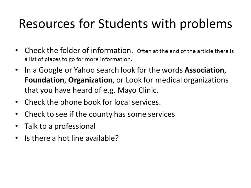 Resources for Students with problems Check the folder of information. Often at the end of the article there is a list of places to go for more informa