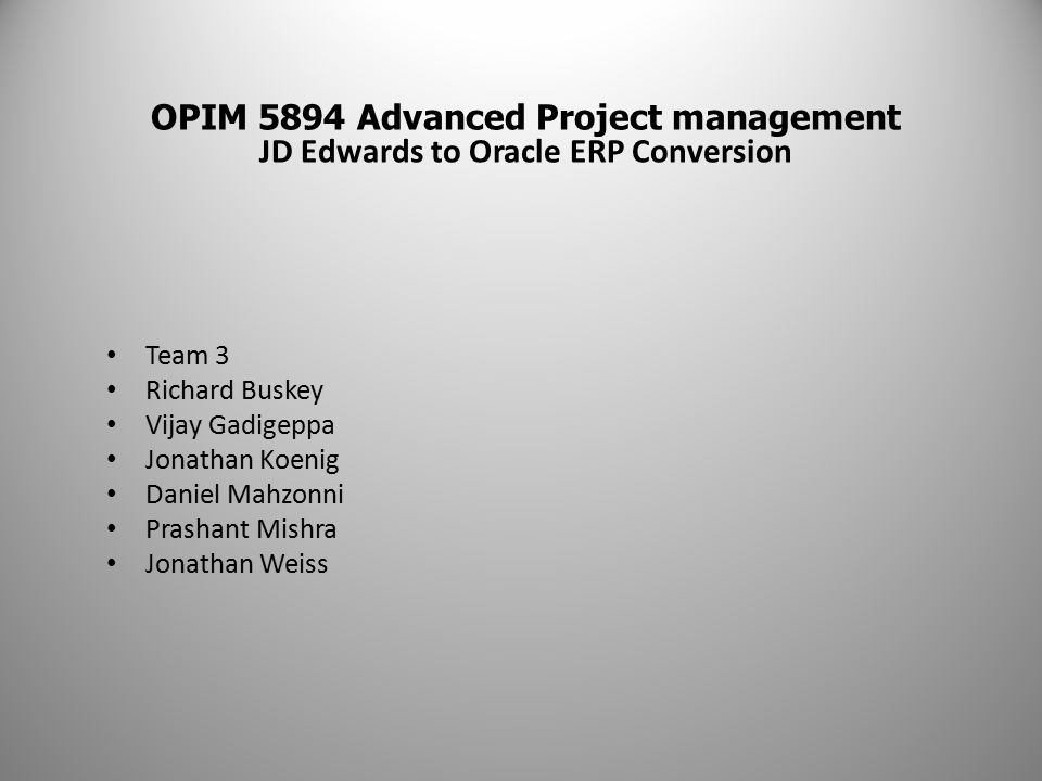 OPIM 5894 Advanced Project management JD Edwards to Oracle ERP Conversion Team 3 Richard Buskey Vijay Gadigeppa Jonathan Koenig Daniel Mahzonni Prashant Mishra Jonathan Weiss