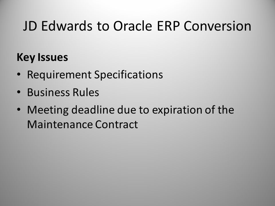 JD Edwards to Oracle ERP Conversion Key Issues Requirement Specifications Business Rules Meeting deadline due to expiration of the Maintenance Contract
