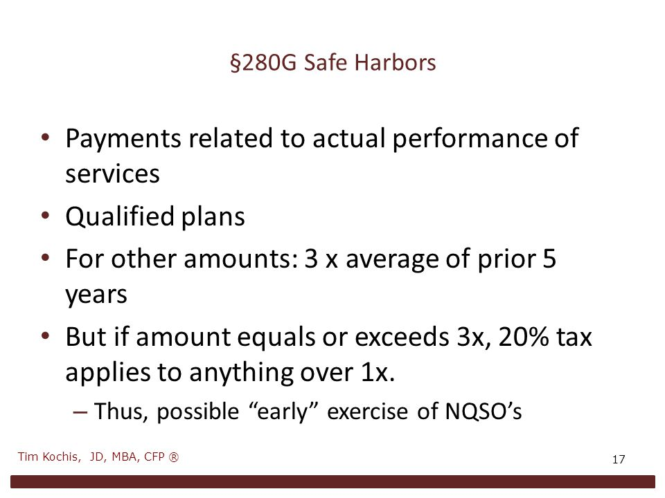 §280G Safe Harbors Payments related to actual performance of services Qualified plans For other amounts: 3 x average of prior 5 years But if amount equals or exceeds 3x, 20% tax applies to anything over 1x.