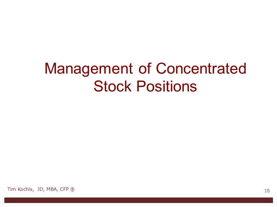 Management of Concentrated Stock Positions 18 Tim Kochis, JD, MBA, CFP ®