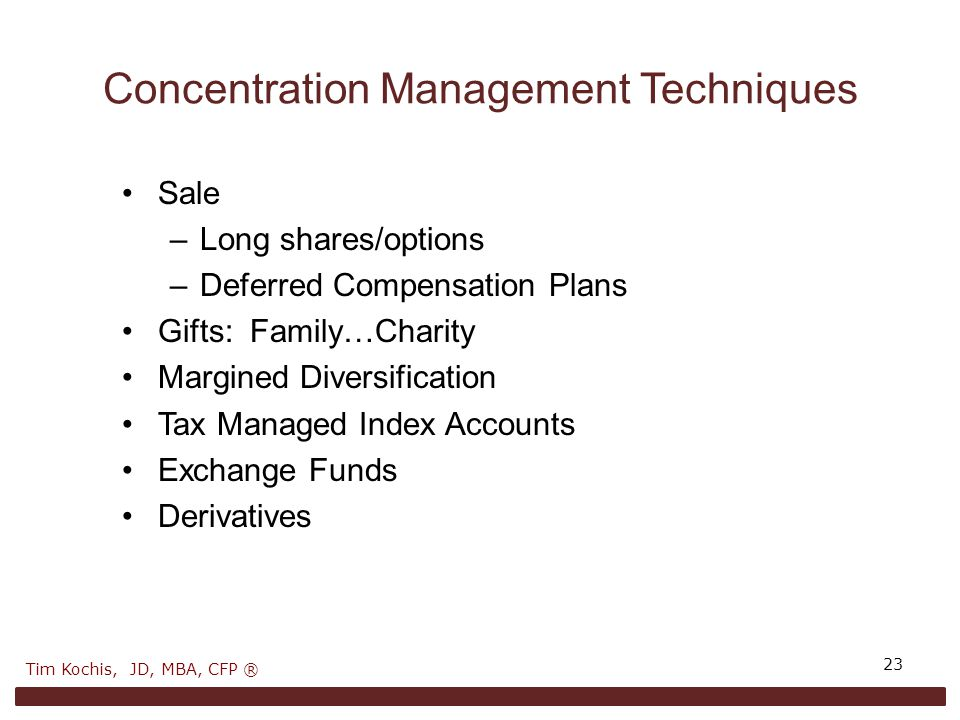 Concentration Management Techniques Sale –Long shares/options –Deferred Compensation Plans Gifts: Family…Charity Margined Diversification Tax Managed Index Accounts Exchange Funds Derivatives 23 Tim Kochis, JD, MBA, CFP ®