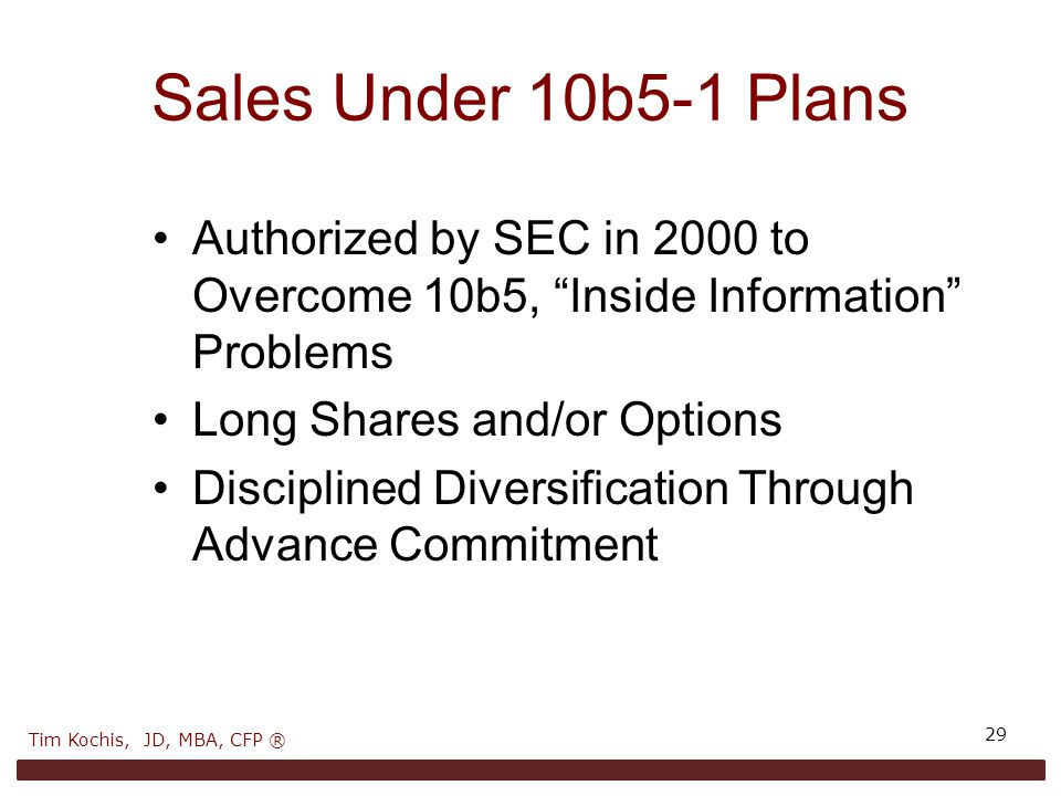 Sales Under 10b5-1 Plans 29 Authorized by SEC in 2000 to Overcome 10b5, Inside Information Problems Long Shares and/or Options Disciplined Diversification Through Advance Commitment Tim Kochis, JD, MBA, CFP ®