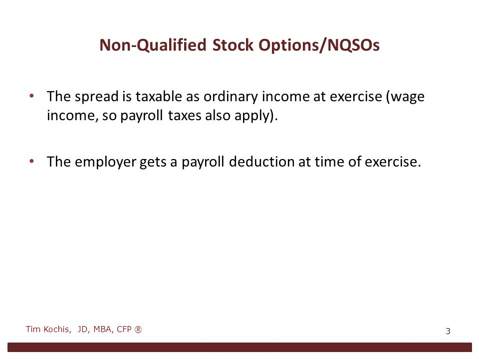 Non-Qualified Stock Options/NQSOs The spread is taxable as ordinary income at exercise (wage income, so payroll taxes also apply).