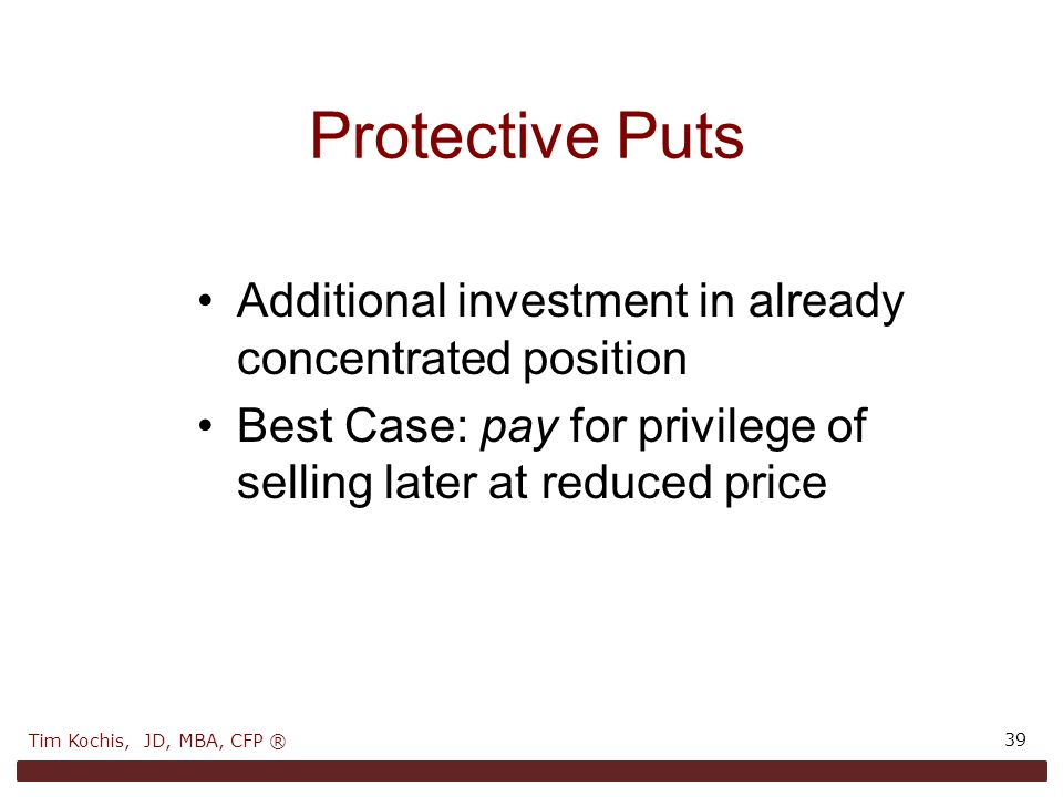 Protective Puts 39 Additional investment in already concentrated position Best Case: pay for privilege of selling later at reduced price Tim Kochis, JD, MBA, CFP ®