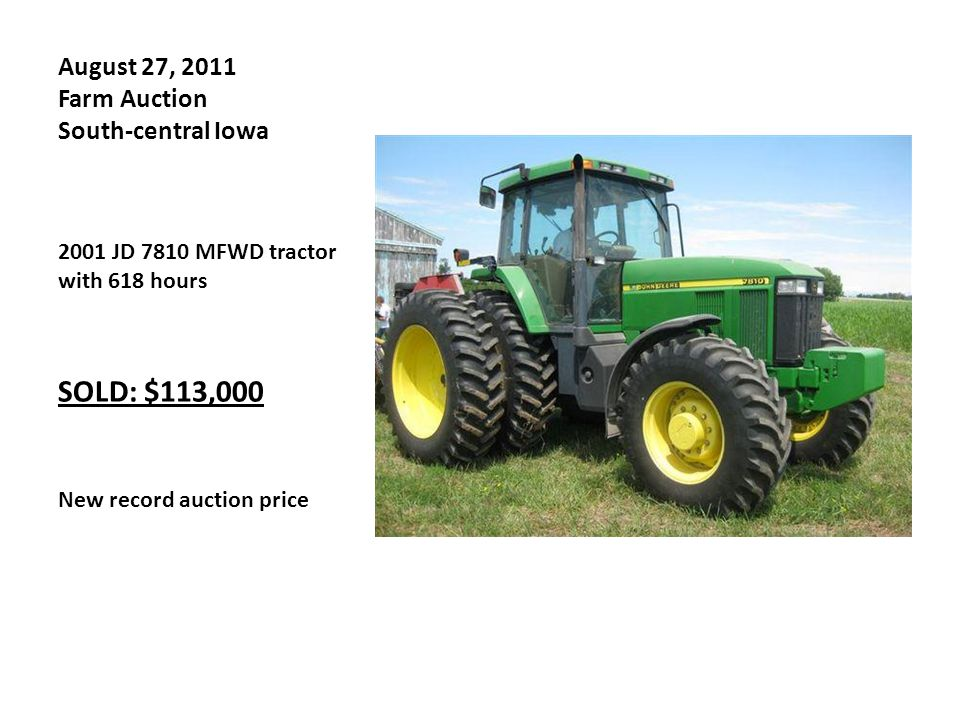 August 27, 2011 Farm Auction South-central Iowa 2001 JD 7810 MFWD tractor with 618 hours SOLD: $113,000 New record auction price