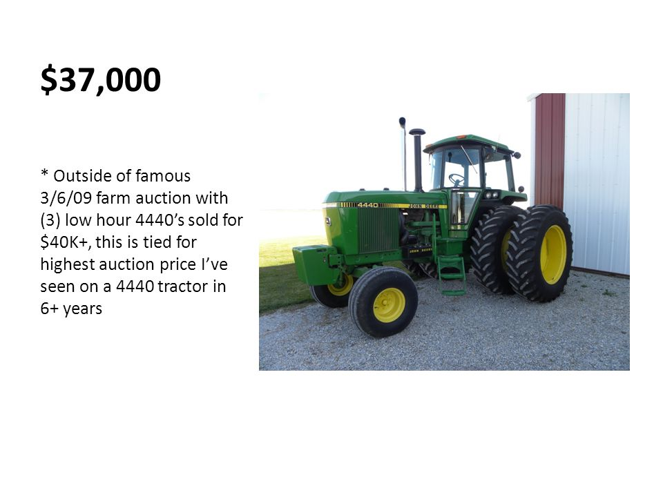 $37,000 * Outside of famous 3/6/09 farm auction with (3) low hour 4440's sold for $40K+, this is tied for highest auction price I've seen on a 4440 tractor in 6+ years