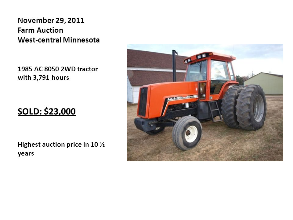November 29, 2011 Farm Auction West-central Minnesota 1985 AC 8050 2WD tractor with 3,791 hours SOLD: $23,000 Highest auction price in 10 ½ years
