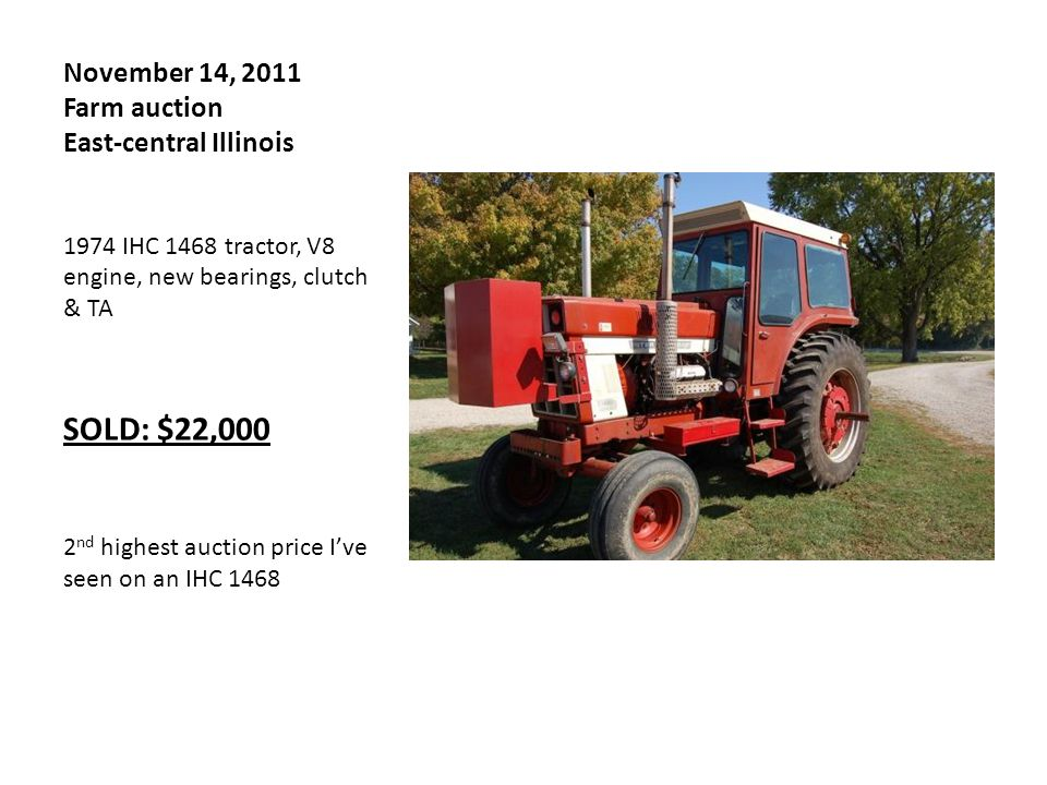 November 14, 2011 Farm auction East-central Illinois 1974 IHC 1468 tractor, V8 engine, new bearings, clutch & TA SOLD: $22,000 2 nd highest auction price I've seen on an IHC 1468