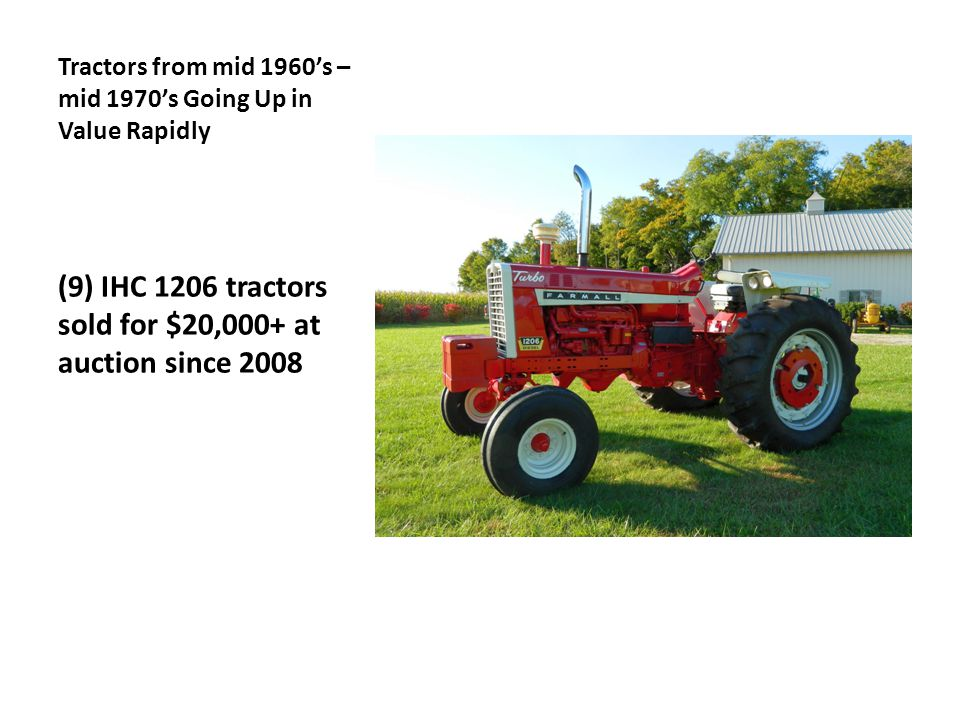Tractors from mid 1960's – mid 1970's Going Up in Value Rapidly (9) IHC 1206 tractors sold for $20,000+ at auction since 2008