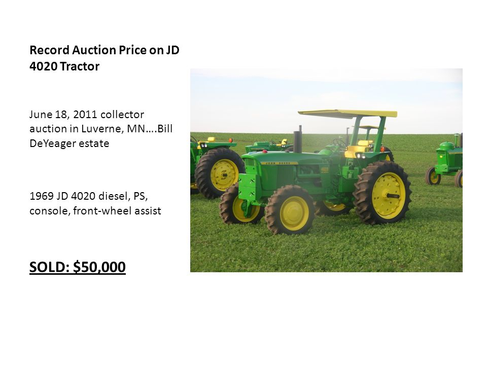 Record Auction Price on JD 4020 Tractor June 18, 2011 collector auction in Luverne, MN….Bill DeYeager estate 1969 JD 4020 diesel, PS, console, front-wheel assist SOLD: $50,000