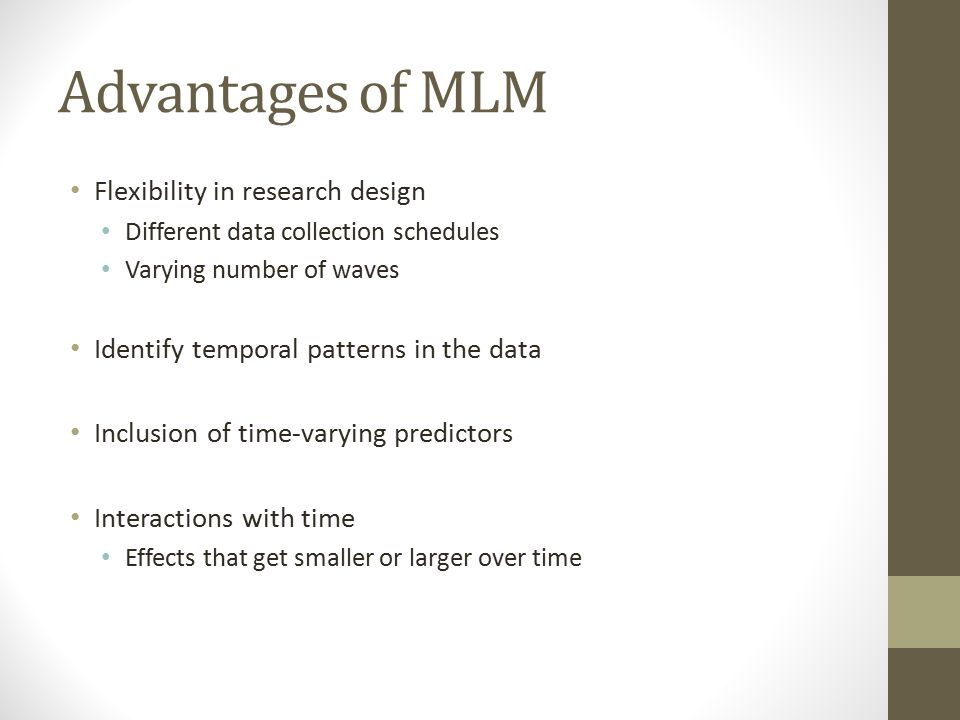 Advantages of MLM Flexibility in research design Different data collection schedules Varying number of waves Identify temporal patterns in the data Inclusion of time-varying predictors Interactions with time Effects that get smaller or larger over time