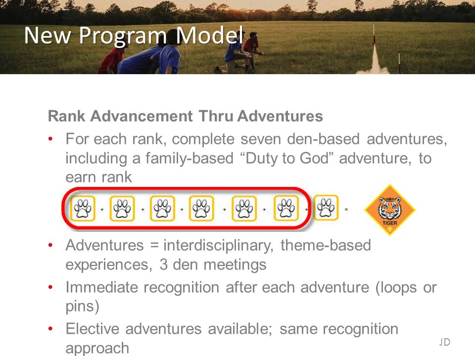 New Program Model Rank Advancement Thru Adventures For each rank, complete seven den-based adventures, including a family-based Duty to God adventure, to earn rank Adventures = interdisciplinary, theme-based experiences, 3 den meetings Immediate recognition after each adventure (loops or pins) Elective adventures available; same recognition approach JD