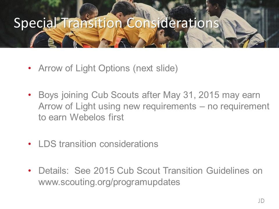 Special Transition Considerations Arrow of Light Options (next slide) Boys joining Cub Scouts after May 31, 2015 may earn Arrow of Light using new requirements – no requirement to earn Webelos first LDS transition considerations Details: See 2015 Cub Scout Transition Guidelines on www.scouting.org/programupdates JD