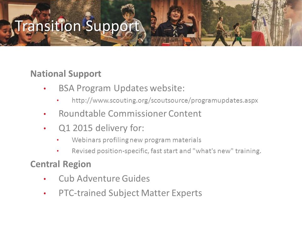 Transition Support National Support BSA Program Updates website: http://www.scouting.org/scoutsource/programupdates.aspx Roundtable Commissioner Content Q1 2015 delivery for: Webinars profiling new program materials Revised position-specific, fast start and what s new training.