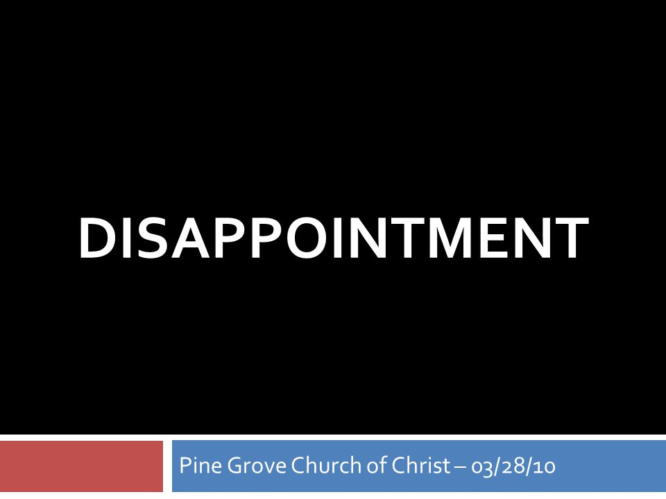 DISAPPOINTMENT Pine Grove Church of Christ – 03/28/10
