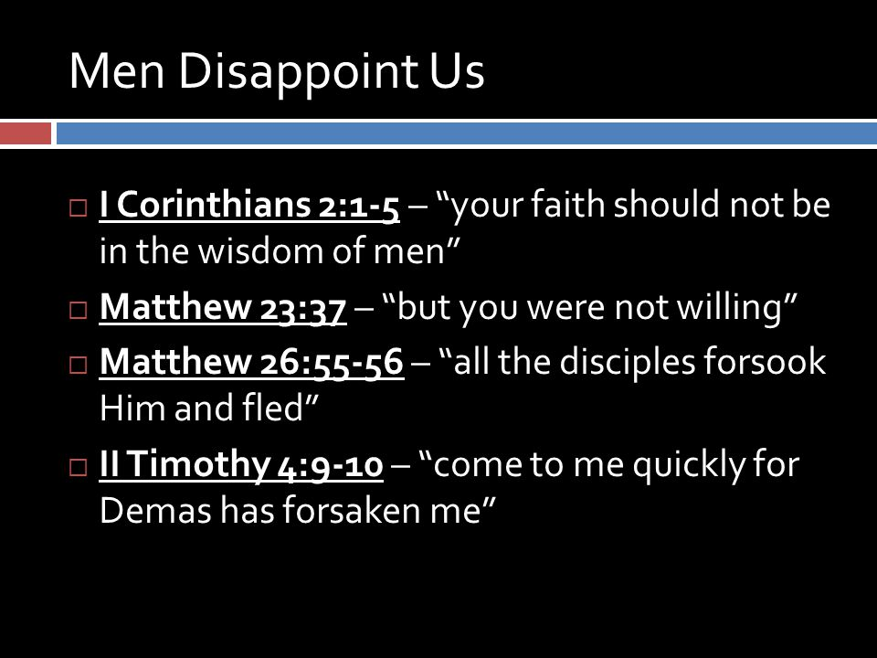Men Disappoint Us  I Corinthians 2:1-5 – your faith should not be in the wisdom of men  Matthew 23:37 – but you were not willing  Matthew 26:55-56 – all the disciples forsook Him and fled  II Timothy 4:9-10 – come to me quickly for Demas has forsaken me