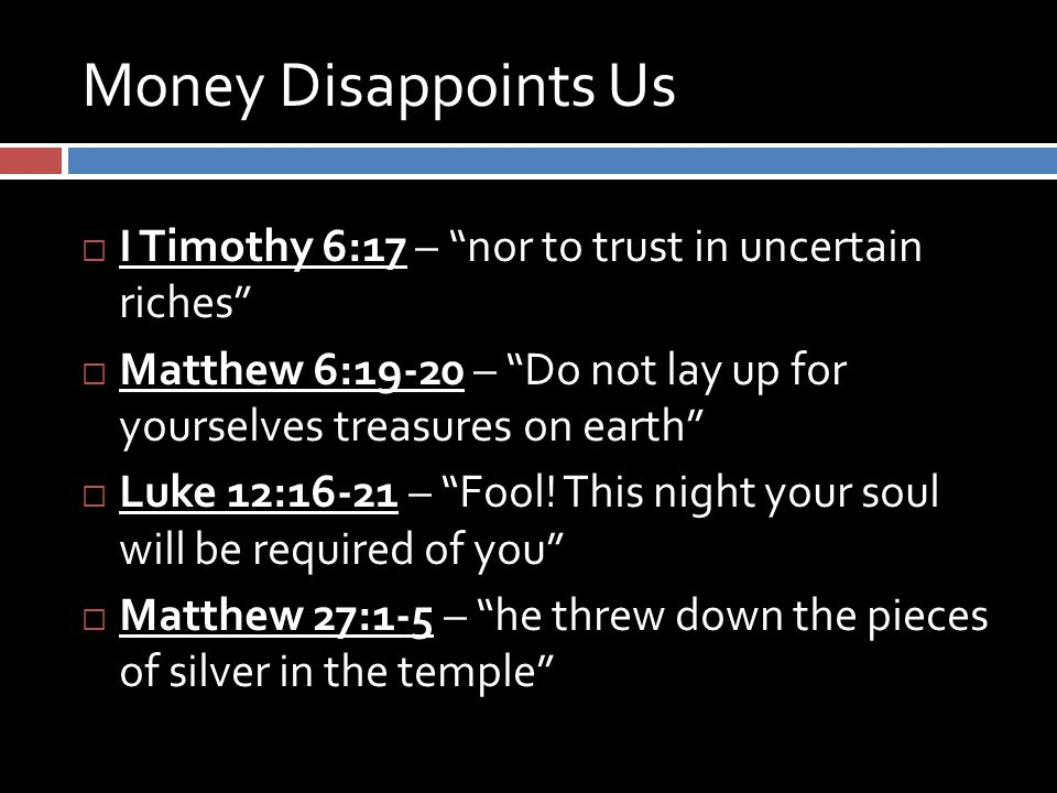 "Money Disappoints Us  I Timothy 6:17 – ""nor to trust in uncertain riches""  Matthew 6:19-20 – ""Do not lay up for yourselves treasures on earth""  Luk"