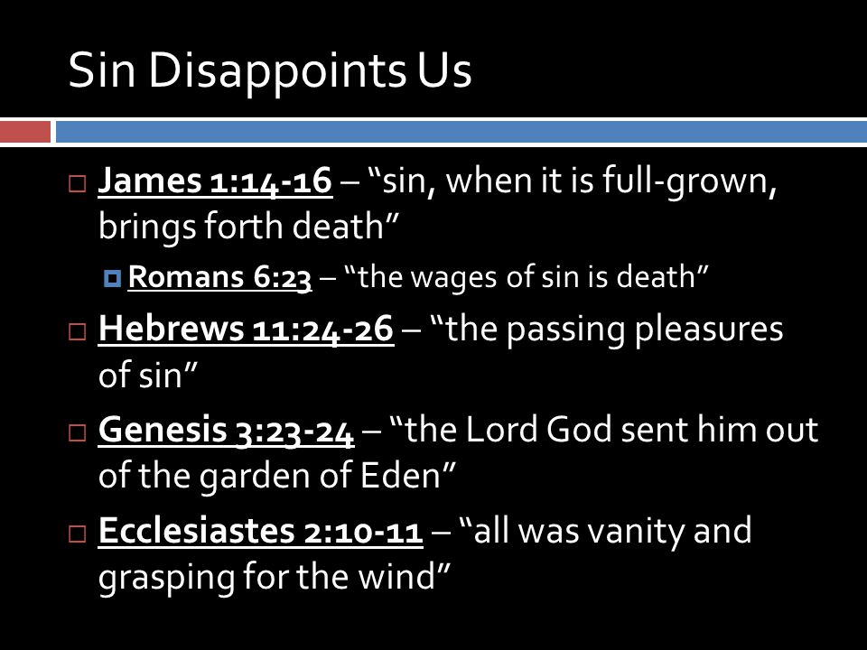 Sin Disappoints Us  James 1:14-16 – sin, when it is full-grown, brings forth death  Romans 6:23 – the wages of sin is death  Hebrews 11:24-26 – the passing pleasures of sin  Genesis 3:23-24 – the Lord God sent him out of the garden of Eden  Ecclesiastes 2:10-11 – all was vanity and grasping for the wind
