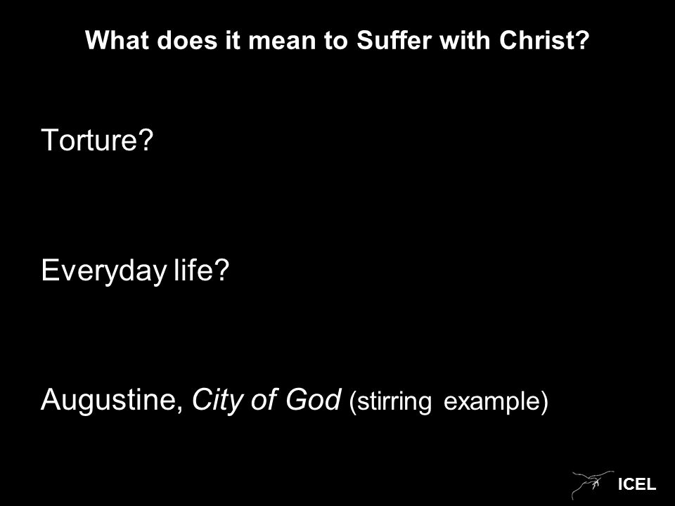 ICEL What does it mean to Suffer with Christ? Torture? Everyday life? Augustine, City of God (stirring example)
