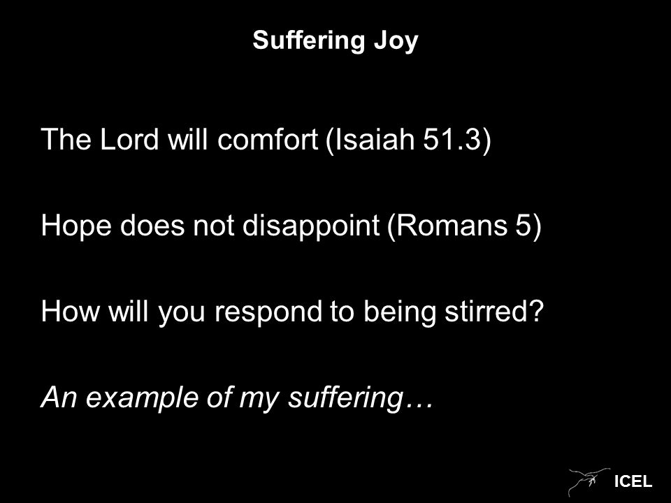 ICEL Suffering Joy The Lord will comfort (Isaiah 51.3) Hope does not disappoint (Romans 5) How will you respond to being stirred.