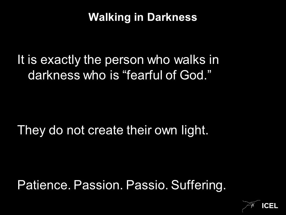 """ICEL Walking in Darkness It is exactly the person who walks in darkness who is """"fearful of God."""" They do not create their own light. Patience. Passion"""