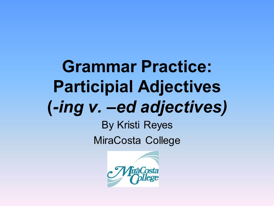Grammar Practice: Participial Adjectives (-ing v. –ed adjectives) By Kristi Reyes MiraCosta College