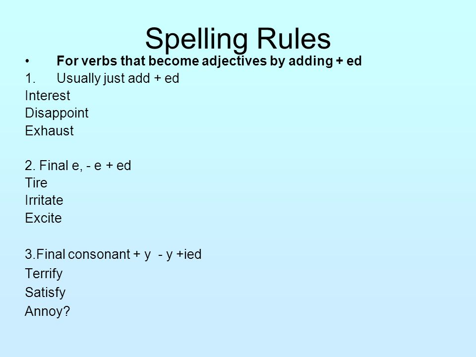 Spelling Rules For verbs that become adjectives by adding + ing 1.Usually just add + ing Annoy Satisfy Depress 2. Final e, - e + ing Amaze Irritate Bo