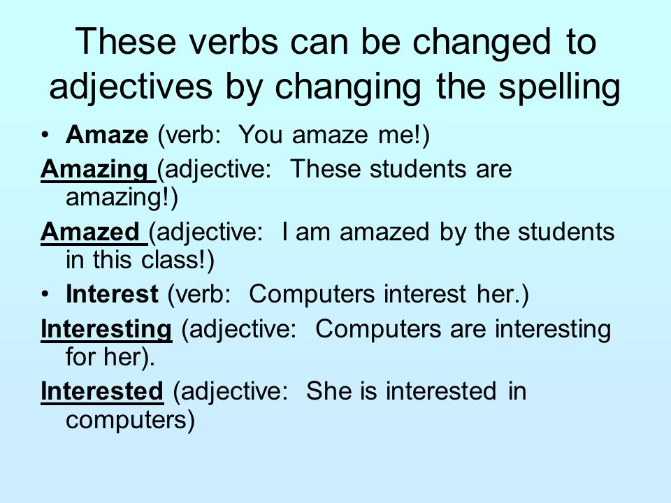 These verbs can be changed to adjectives by changing the spelling Amaze (verb: You amaze me!) Amazing (adjective: These students are amazing!) Amazed (adjective: I am amazed by the students in this class!) Interest (verb: Computers interest her.) Interesting (adjective: Computers are interesting for her).