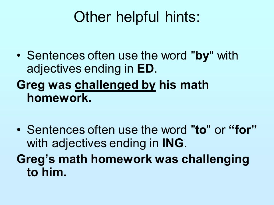 Other helpful hints: Sentences often use the word by with adjectives ending in ED.