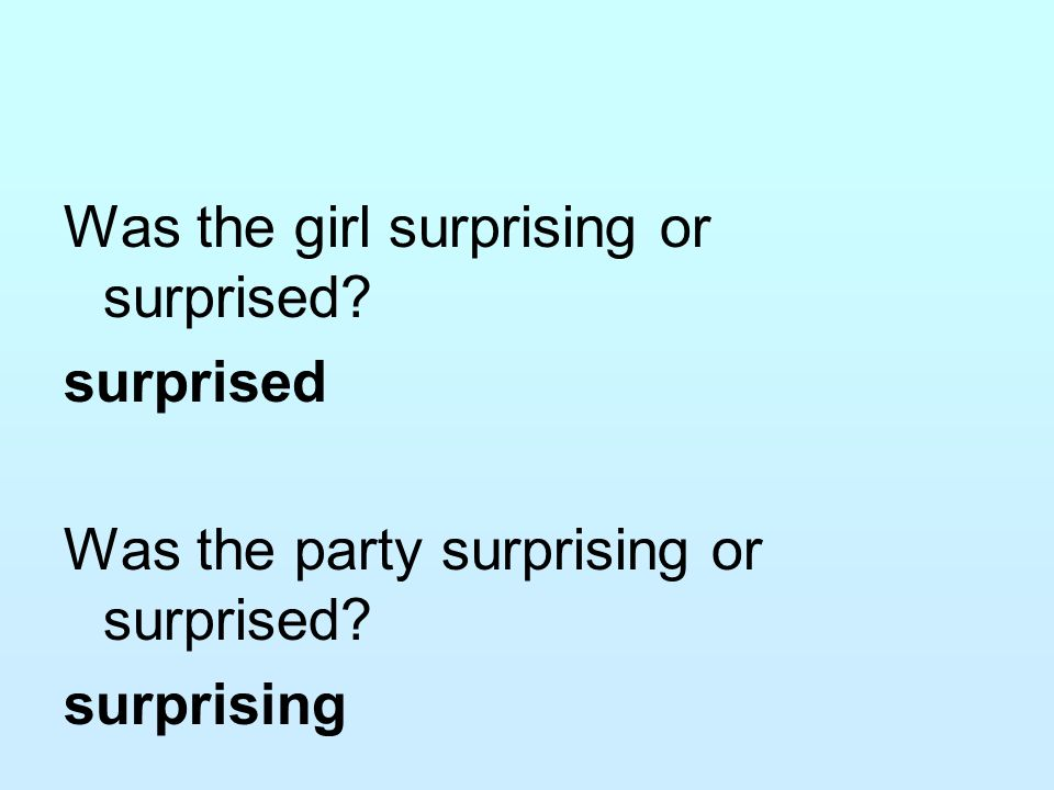 Was the girl surprising or surprised? surprised Was the party surprising or surprised? surprising