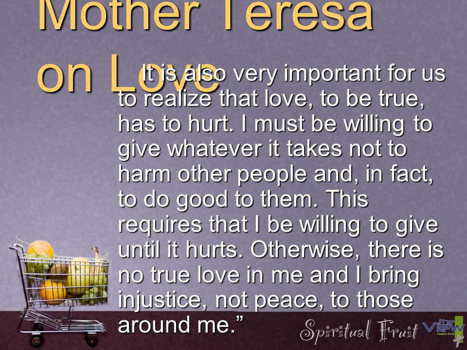 Mother Teresa on Love It is not enough for us to say, 'I love God,' but I also have to love my neighbor.