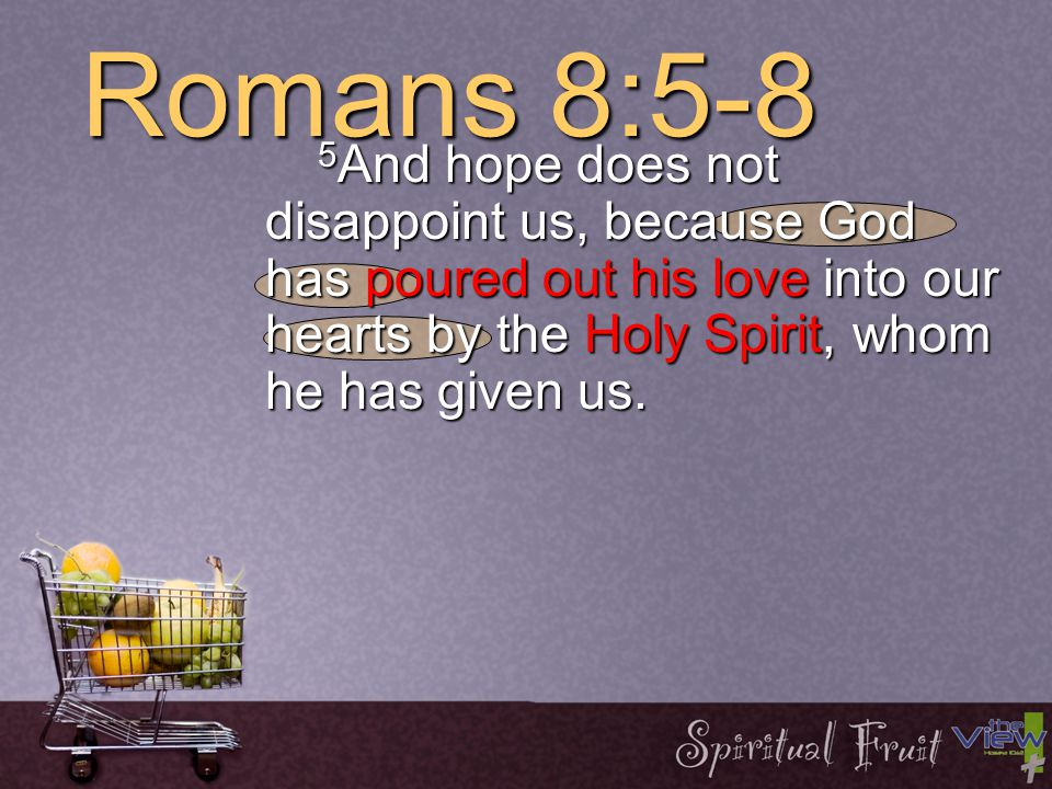 Romans 8:5-8 5 And hope does not disappoint us, because God has poured out his love into our hearts by the Holy Spirit, whom he has given us.
