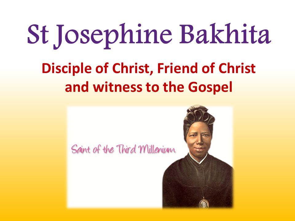 St Josephine Bakhita Disciple of Christ, Friend of Christ and witness to the Gospel