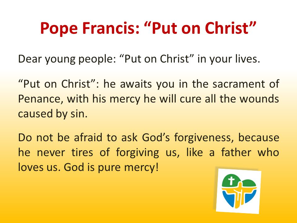 Put on Christ : he is waiting for you also in the Eucharist, the sacrament of his presence and his sacrifice of love, and he is waiting for you also in the humanity of the many young people who will enrich you with their friendship, encourage you by their witness to the faith, and teach you the language of love, goodness and service.